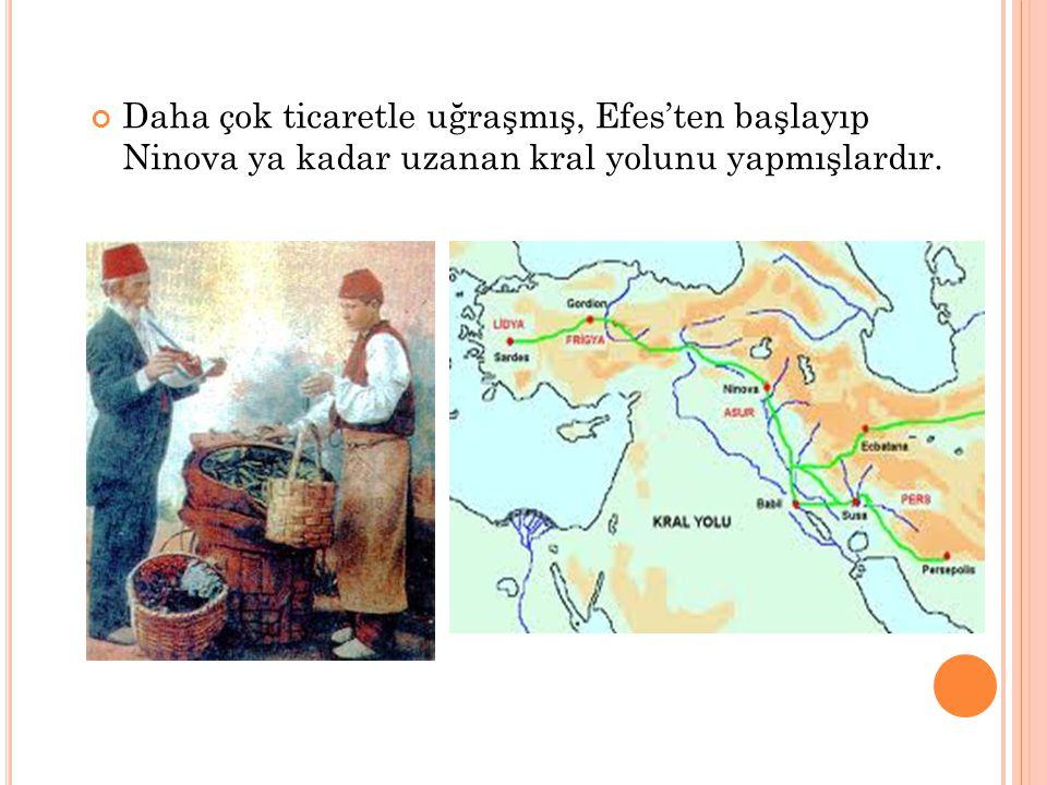 Daha çok ticaretle uğraşmış, Efes'ten başlayıp Ninova ya kadar uzanan kral yolunu yapmışlardır.