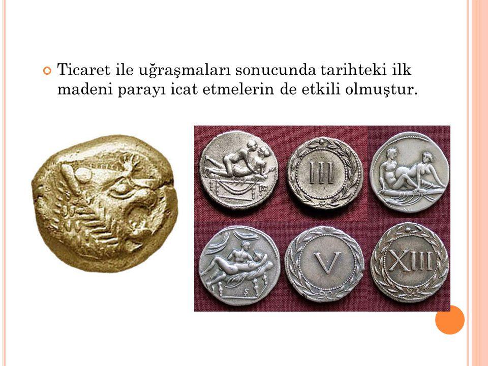 Ticaret ile uğraşmaları sonucunda tarihteki ilk madeni parayı icat etmelerin de etkili olmuştur.