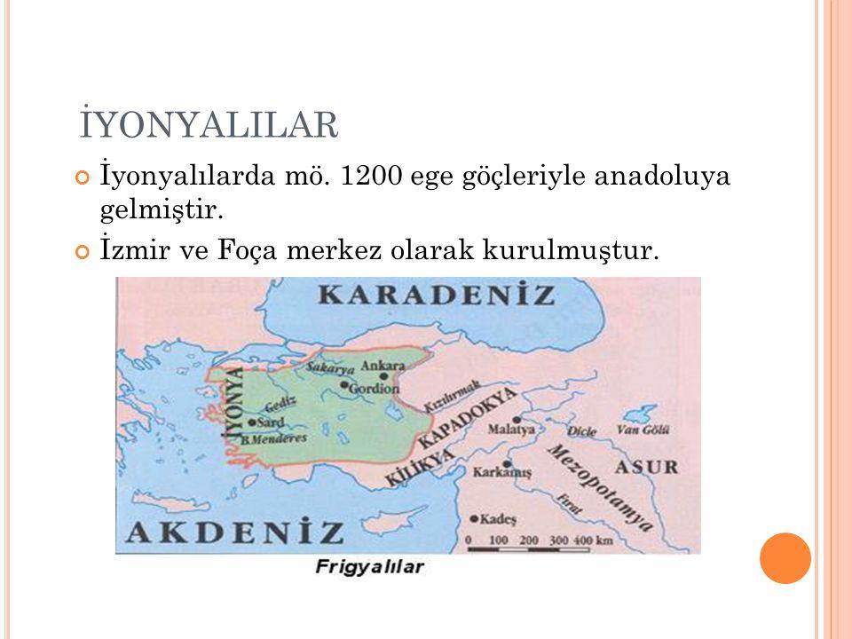 İYONYALILAR İyonyalılarda mö. 1200 ege göçleriyle anadoluya gelmiştir. İzmir ve Foça merkez olarak kurulmuştur.