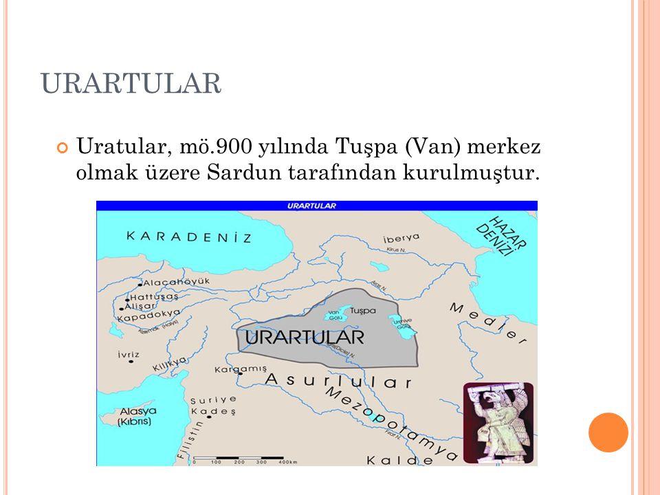 URARTULAR Uratular, mö.900 yılında Tuşpa (Van) merkez olmak üzere Sardun tarafından kurulmuştur.