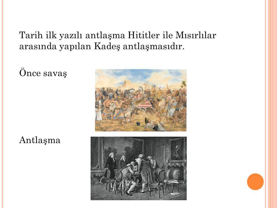 Tarih ilk yazılı antlaşma Hititler ile Mısırlılar arasında yapılan Kadeş antlaşmasıdır. Önce savaş Antlaşma