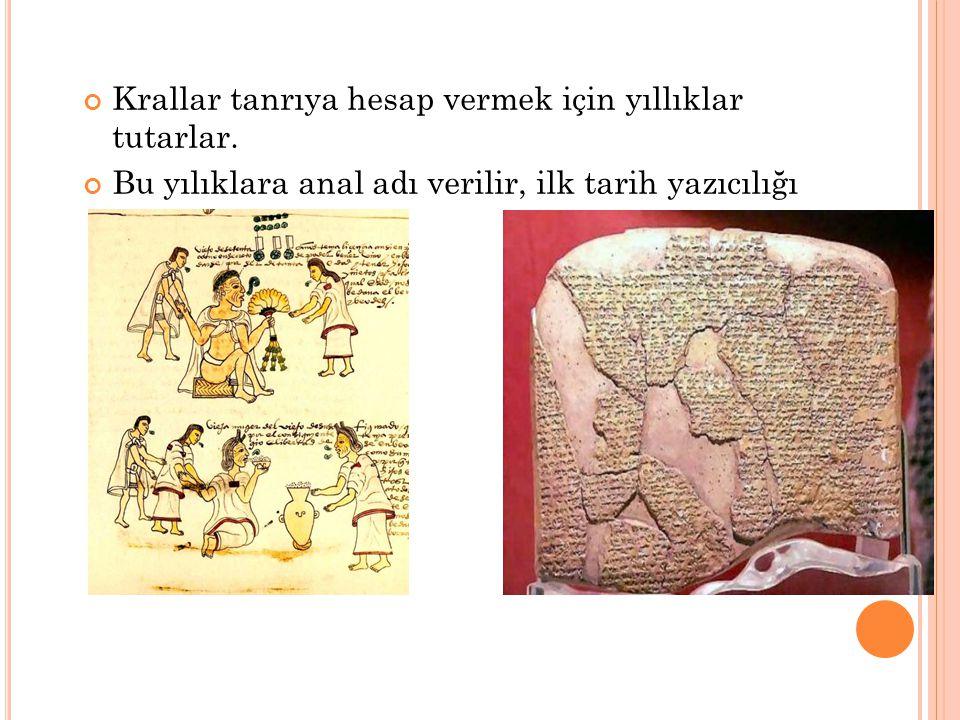 Krallar tanrıya hesap vermek için yıllıklar tutarlar. Bu yılıklara anal adı verilir, ilk tarih yazıcılığı anallarla başlar.