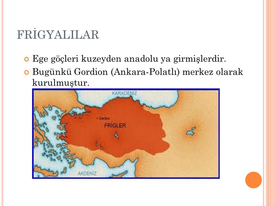 FRİGYALILAR Ege göçleri kuzeyden anadolu ya girmişlerdir. Bugünkü Gordion (Ankara-Polatlı) merkez olarak kurulmuştur.