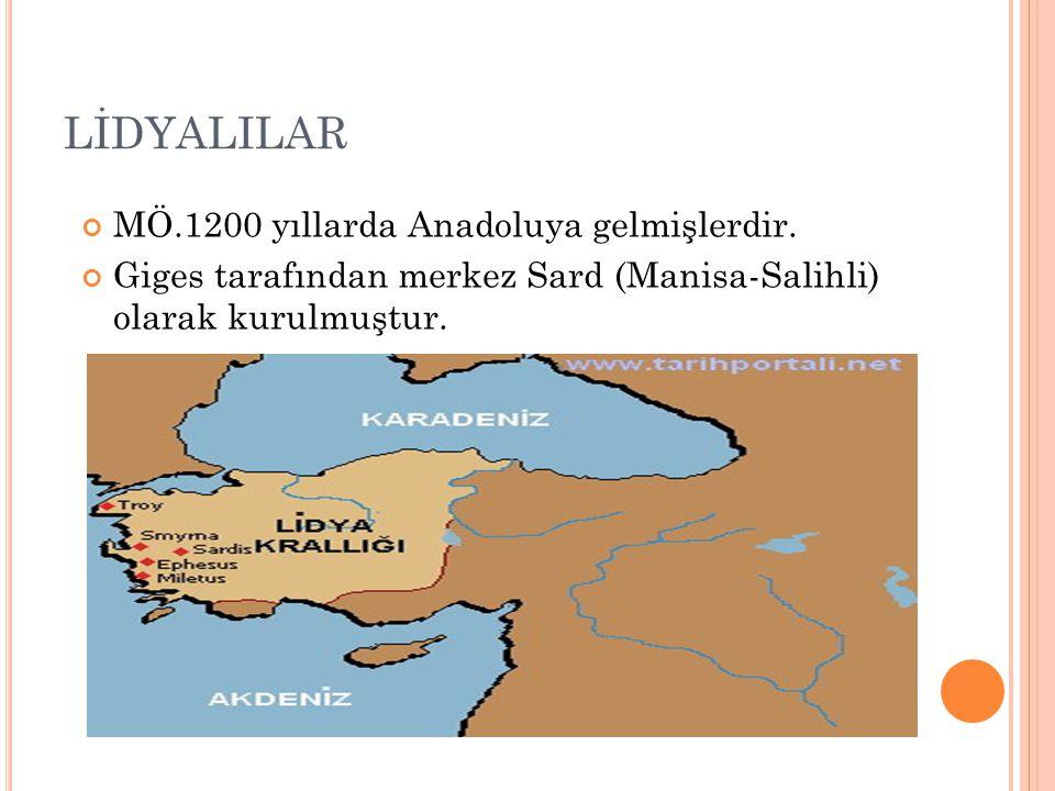 LİDYALILAR MÖ.1200 yıllarda Anadoluya gelmişlerdir. Giges tarafından merkez Sard (Manisa-Salihli) olarak kurulmuştur.
