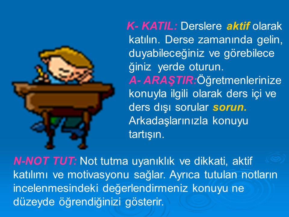 K- KATIL: Derslere aktif olarak katılın. Derse zamanında gelin, duyabileceğiniz ve görebilece ğiniz yerde oturun. A- ARAŞTIR:Öğretmenlerinize konuyla