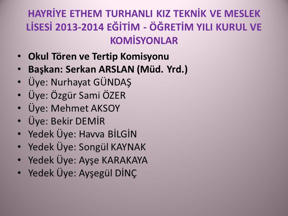 HAYRİYE ETHEM TURHANLI KIZ TEKNİK VE MESLEK LİSESİ 2013-2014 EĞİTİM - ÖĞRETİM YILI KURUL VE KOMİSYONLAR Okul Tören ve Tertip Komisyonu Başkan: Serkan ARSLAN (Müd.