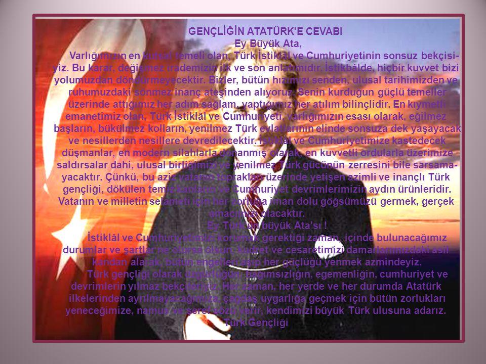 GENÇLİĞİN ATATÜRK E CEVABI Ey Büyük Ata, Varlığımızın en kutsal temeli olan, Türk İstiklâl ve Cumhuriyetinin sonsuz bekçisi- yiz.