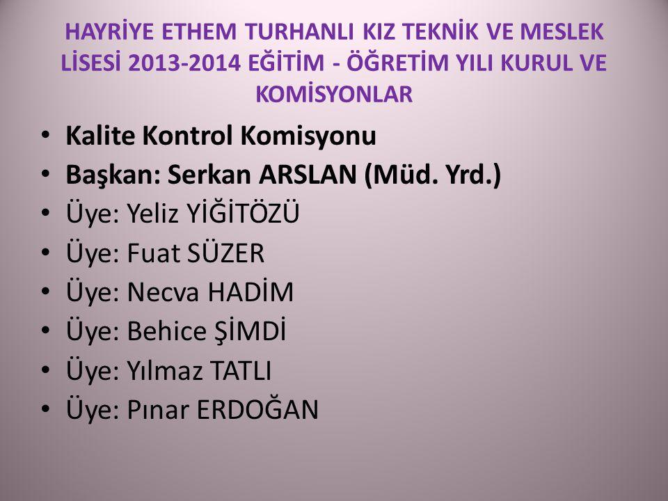 HAYRİYE ETHEM TURHANLI KIZ TEKNİK VE MESLEK LİSESİ 2013-2014 EĞİTİM - ÖĞRETİM YILI KURUL VE KOMİSYONLAR Kalite Kontrol Komisyonu Başkan: Serkan ARSLAN (Müd.