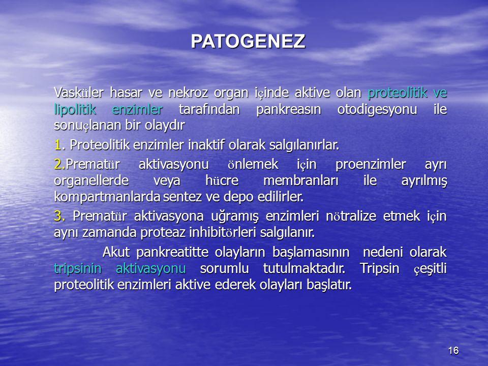 16 PATOGENEZ Vask ü ler hasar ve nekroz organ i ç inde aktive olan proteolitik ve lipolitik enzimler tarafından pankreasın otodigesyonu ile sonu ç lan