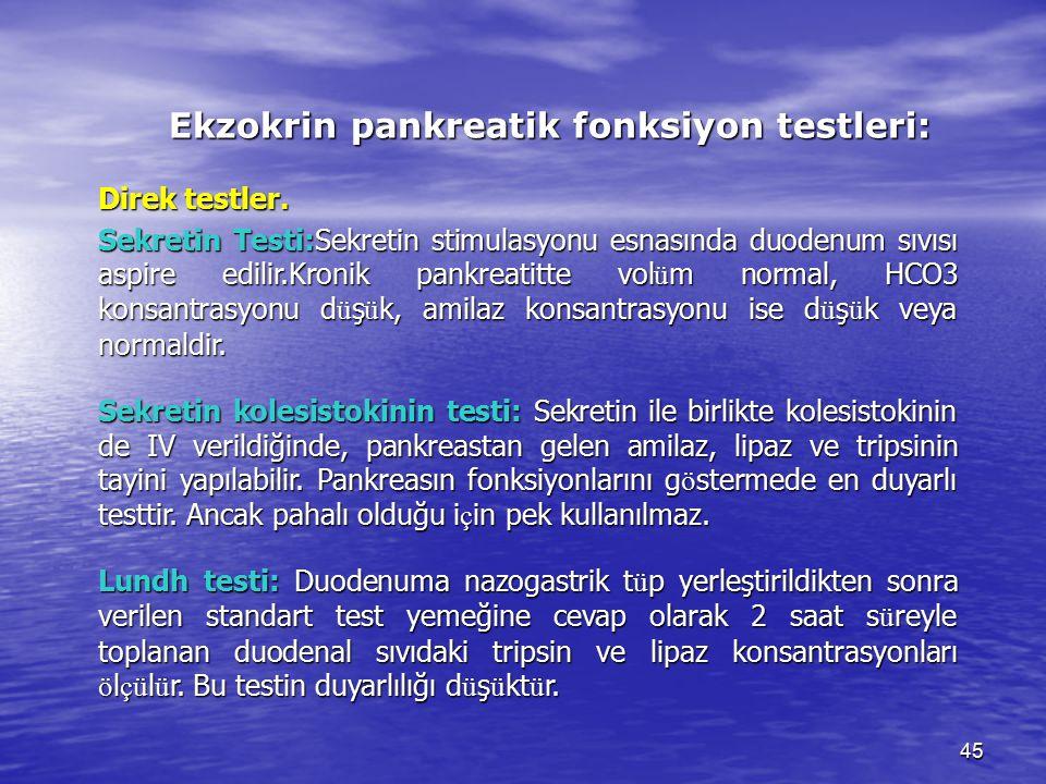 45 Ekzokrin pankreatik fonksiyon testleri: Direk testler. Sekretin Testi:Sekretin stimulasyonu esnasında duodenum sıvısı aspire edilir.Kronik pankreat