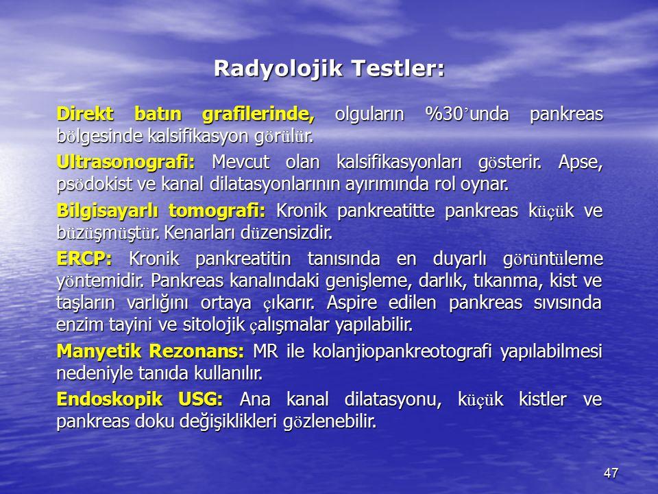 47 Radyolojik Testler: Direkt batın grafilerinde, olguların %30 ' unda pankreas b ö lgesinde kalsifikasyon g ö r ü l ü r. Ultrasonografi: Mevcut olan