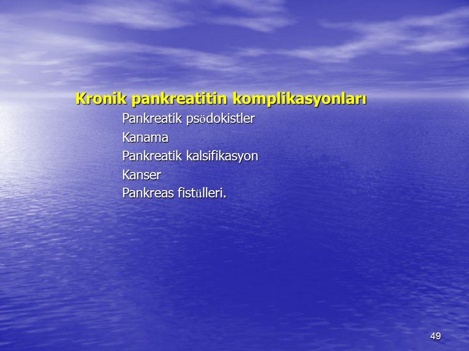 49 Kronik pankreatitin komplikasyonları Pankreatik ps ö dokistler Kanama Pankreatik kalsifikasyon Kanser Pankreas fist ü lleri.