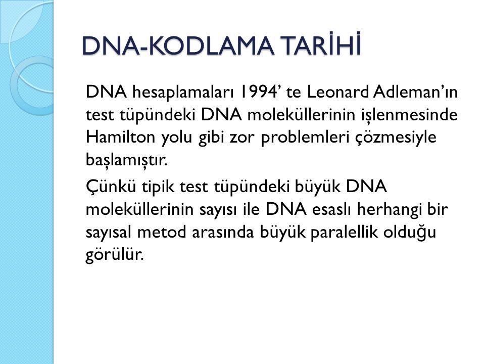 DNA-KODLAMA TAR İ H İ DNA hesaplamaları 1994' te Leonard Adleman'ın test tüpündeki DNA moleküllerinin işlenmesinde Hamilton yolu gibi zor problemleri çözmesiyle başlamıştır.