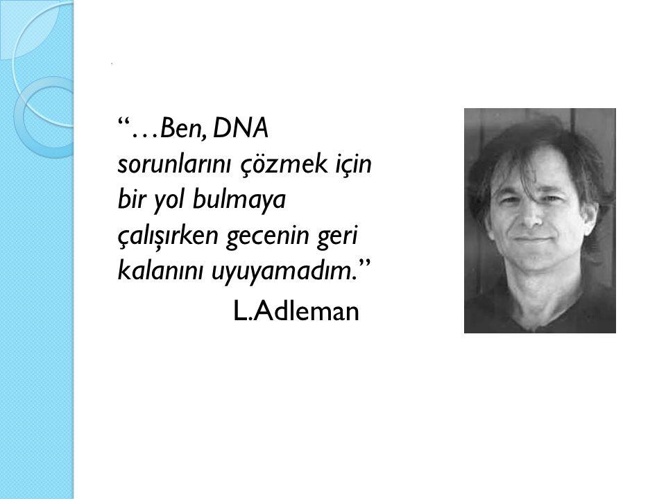 """. """"…Ben, DNA sorunlarını çözmek için bir yol bulmaya çalışırken gecenin geri kalanını uyuyamadım."""" L.Adleman"""