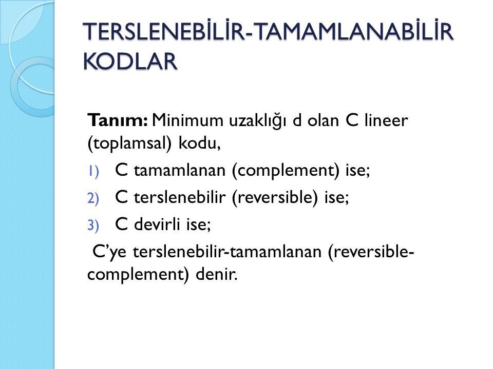 TERSLENEB İ L İ R-TAMAMLANAB İ L İ R KODLAR Tanım: Minimum uzaklı ğ ı d olan C lineer (toplamsal) kodu, 1) C tamamlanan (complement) ise; 2) C terslenebilir (reversible) ise; 3) C devirli ise; C'ye terslenebilir-tamamlanan (reversible- complement) denir.
