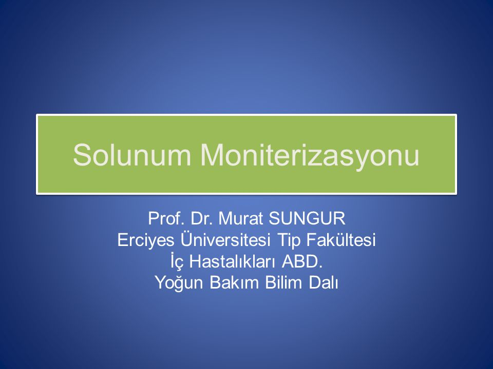 Solunum Moniterizasyonu Prof. Dr. Murat SUNGUR Erciyes Üniversitesi Tip Fakültesi İç Hastalıkları ABD. Yoğun Bakım Bilim Dalı
