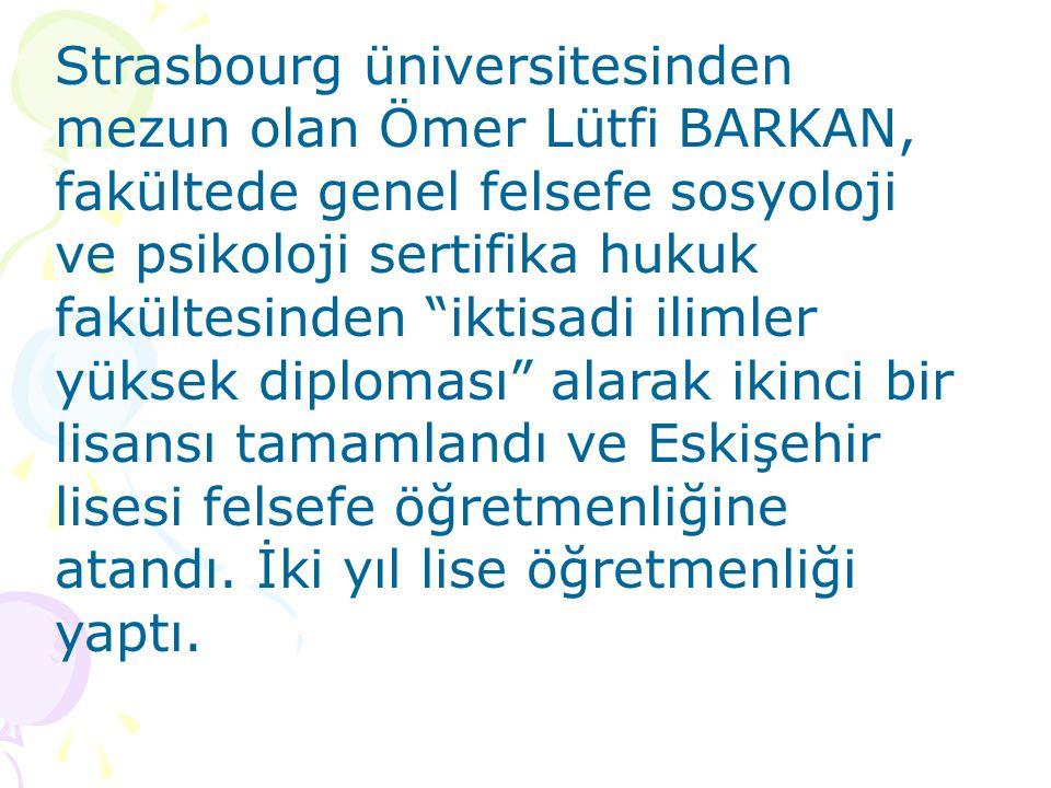 Strasbourg üniversitesinden mezun olan Ömer Lütfi BARKAN, fakültede genel felsefe sosyoloji ve psikoloji sertifika hukuk fakültesinden iktisadi ilimler yüksek diploması alarak ikinci bir lisansı tamamlandı ve Eskişehir lisesi felsefe öğretmenliğine atandı.