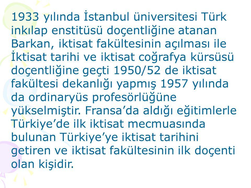 1933 yılında İstanbul üniversitesi Türk inkılap enstitüsü doçentliğine atanan Barkan, iktisat fakültesinin açılması ile İktisat tarihi ve iktisat coğrafya kürsüsü doçentliğine geçti 1950/52 de iktisat fakültesi dekanlığı yapmış 1957 yılında da ordinaryüs profesörlüğüne yükselmiştir.