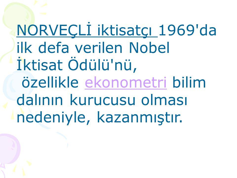 NORVEÇLİ iktisatçı 1969 da ilk defa verilen Nobel İktisat Ödülü nü, özellikle ekonometri bilim dalının kurucusu olması nedeniyle, kazanmıştır.ekonometri