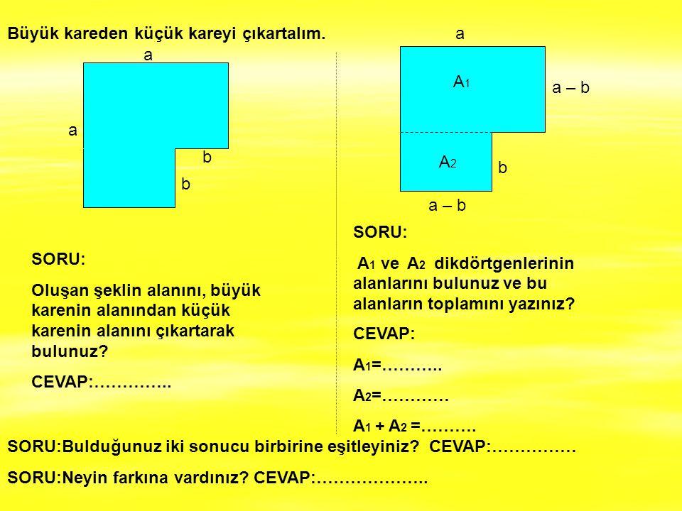 Büyük kareden küçük kareyi çıkartalım. a a b b a – b a b A1 A1 A2A2 SORU: Oluşan şeklin alanını, büyük karenin alanından küçük karenin alanını çıkarta