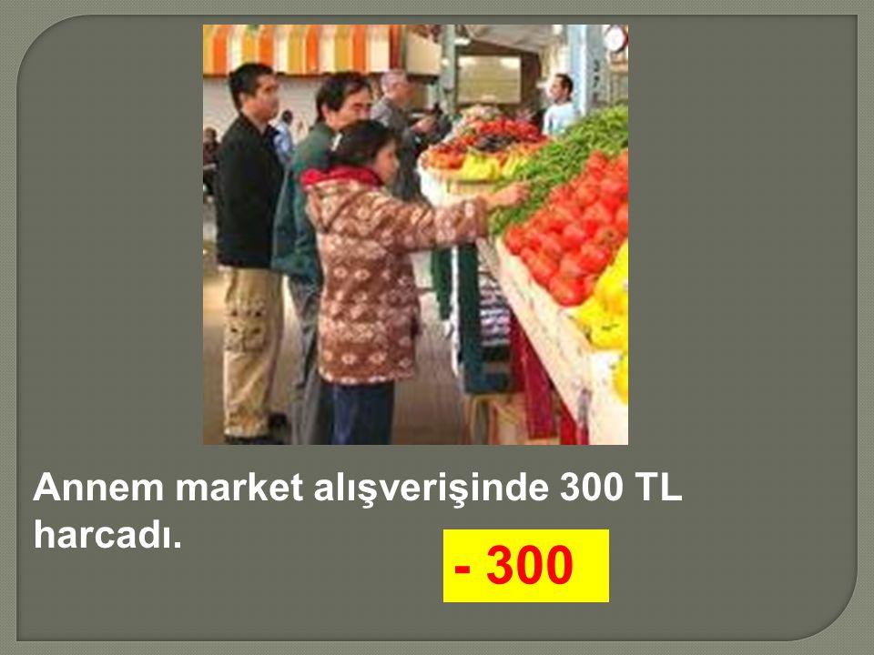 Annem market alışverişinde 300 TL harcadı. - 300