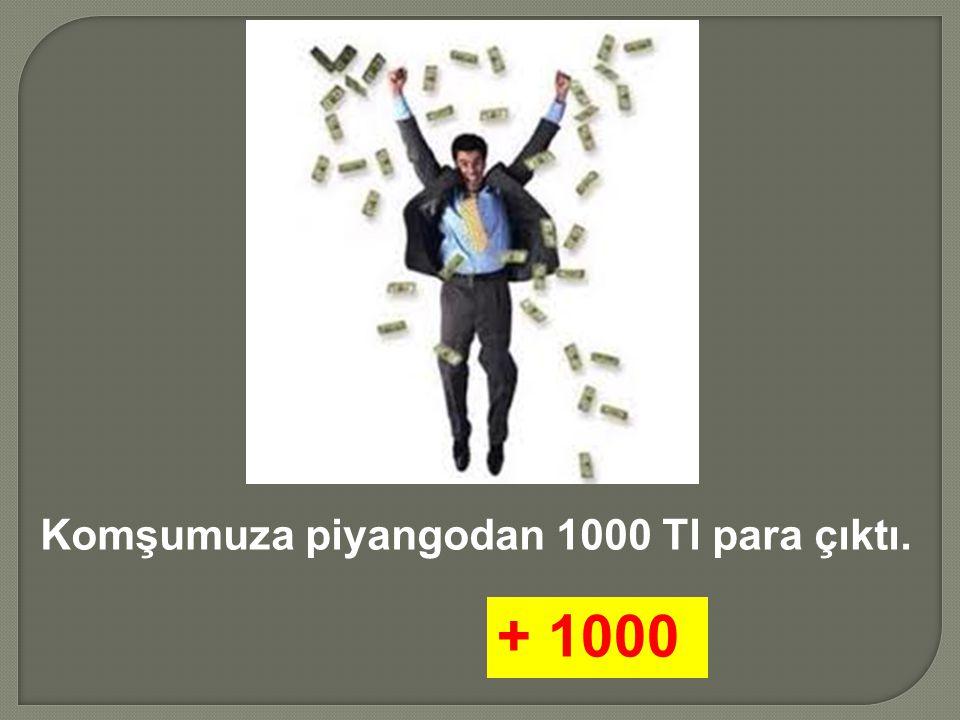 Komşumuza piyangodan 1000 Tl para çıktı. + 1000