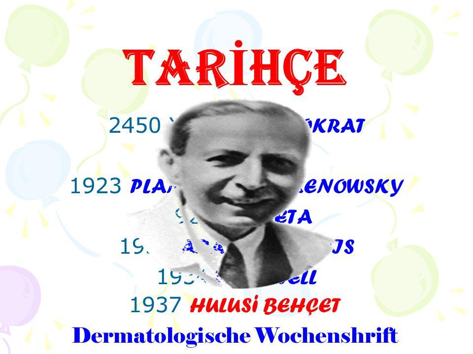 TAR İ HÇE 2450 Yıl önce HIPOKRAT 1908 BLUTHE 1923 PLANNER ve REMENOWSKY 1924 SHIGETA 1931 ADAMANTIADIS 1934 WHITWELL 1937 HULUS i BEHÇET Dermatologisc