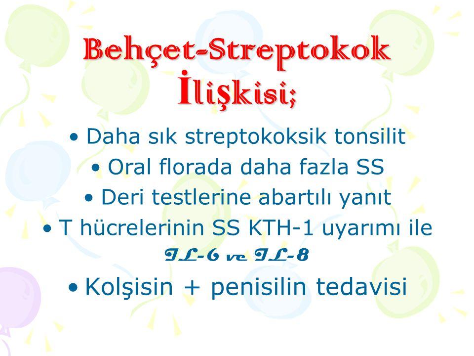 Behçet-Streptokok İ li ş kisi; Daha sık streptokoksik tonsilit Oral florada daha fazla SS Deri testlerine abartılı yanıt T hücrelerinin SS KTH-1 uyarı