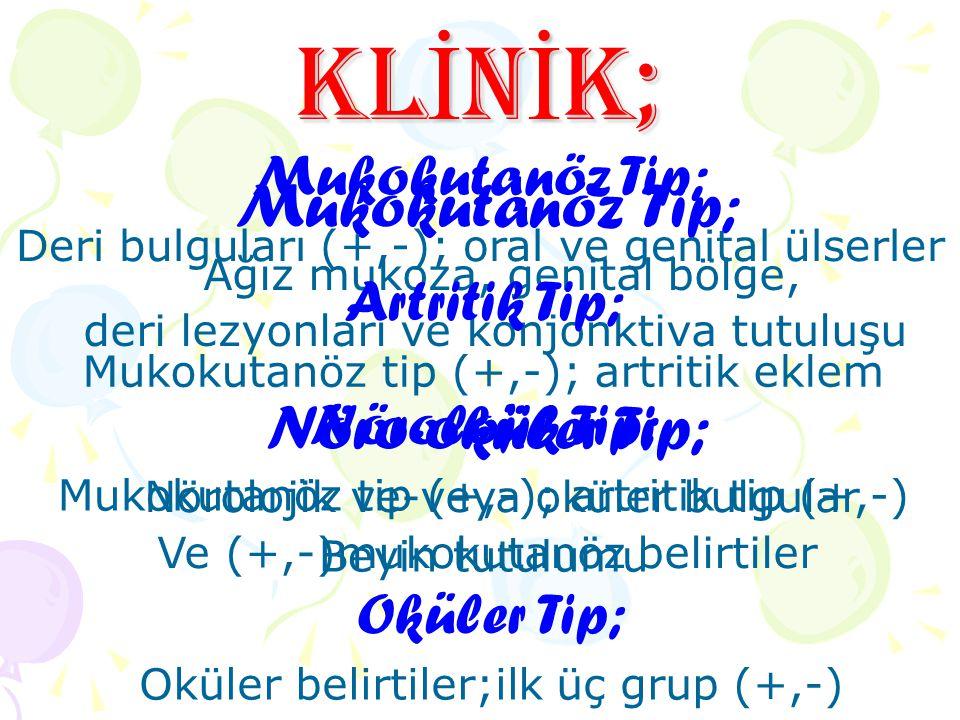 KL İ N İ K; Mukokutanöz Tip; Ağız mukoza, genital bölge, deri lezyonları ve konjonktiva tutuluşu Nöro-oküler Tip; Nörolojik ve-veya oküler bulgular Ve