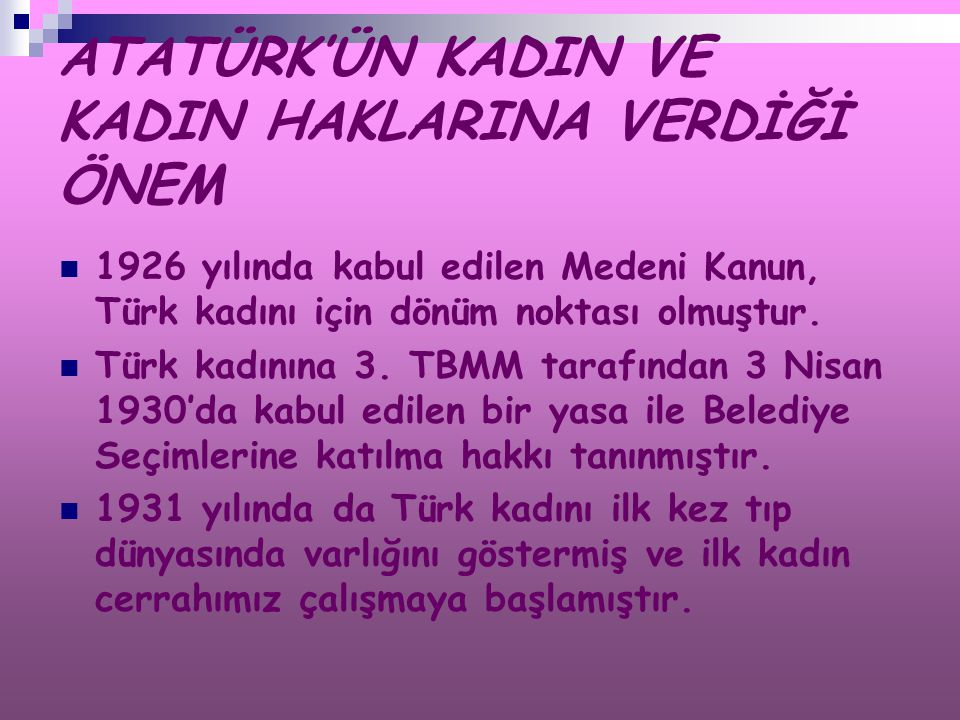 ATATÜRK'ÜN KADIN VE KADIN HAKLARINA VERDİĞİ ÖNEM 1926 yılında kabul edilen Medeni Kanun, Türk kadını için dönüm noktası olmuştur. Türk kadınına 3. TBM