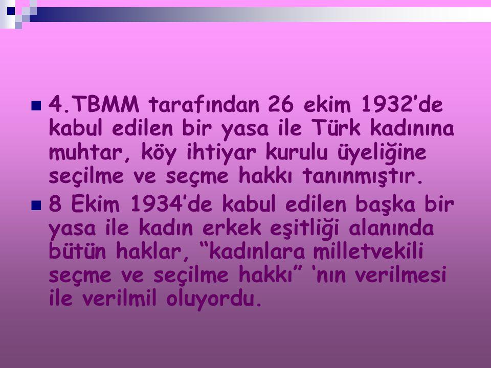 4.TBMM tarafından 26 ekim 1932'de kabul edilen bir yasa ile Türk kadınına muhtar, köy ihtiyar kurulu üyeliğine seçilme ve seçme hakkı tanınmıştır. 8 E