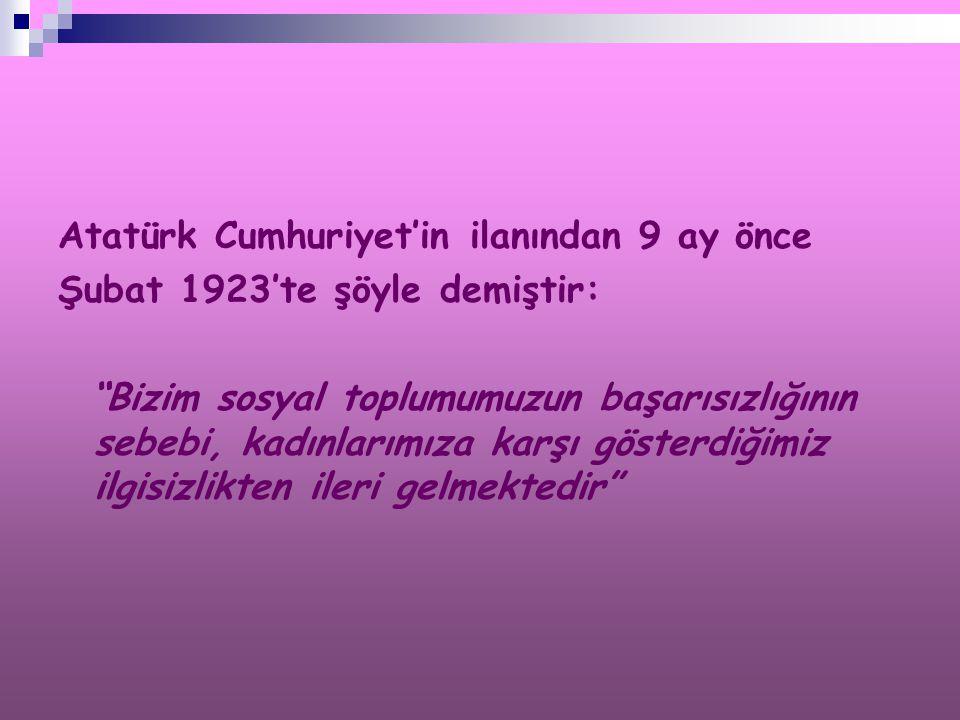 """Atatürk Cumhuriyet'in ilanından 9 ay önce Şubat 1923'te şöyle demiştir: """"Bizim sosyal toplumumuzun başarısızlığının sebebi, kadınlarımıza karşı göster"""