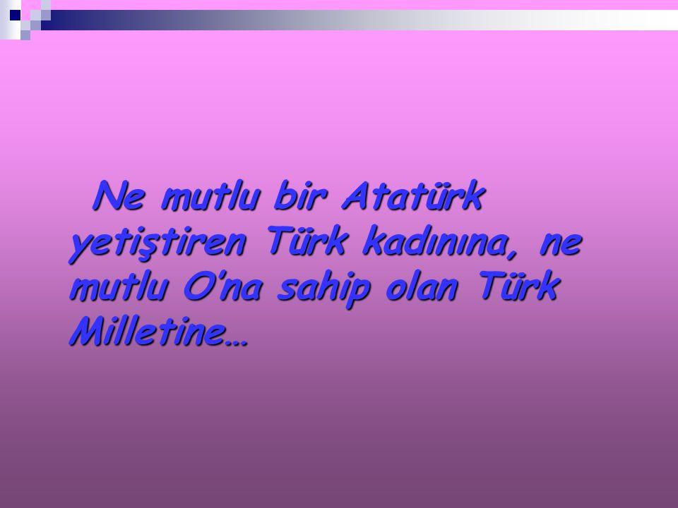 Ne mutlu bir Atatürk yetiştiren Türk kadınına, ne mutlu O'na sahip olan Türk Milletine…
