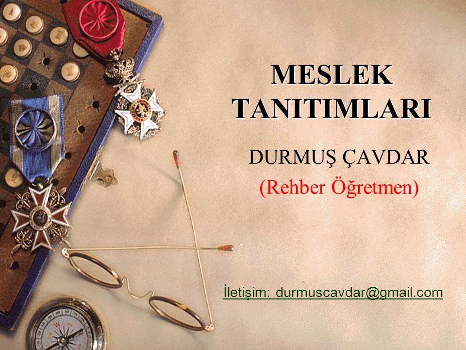 MESLEK TANITIMLARI DURMUŞ ÇAVDAR (Rehber Öğretmen) İletişim: durmuscavdar@gmail.com
