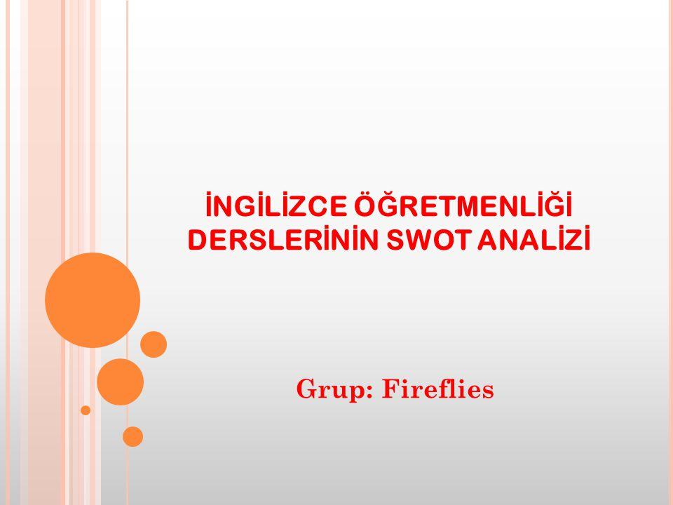 İ NG İ L İ ZCE Ö Ğ RETMENL İĞİ DERSLER İ N İ N SWOT ANAL İ Z İ Grup: Fireflies