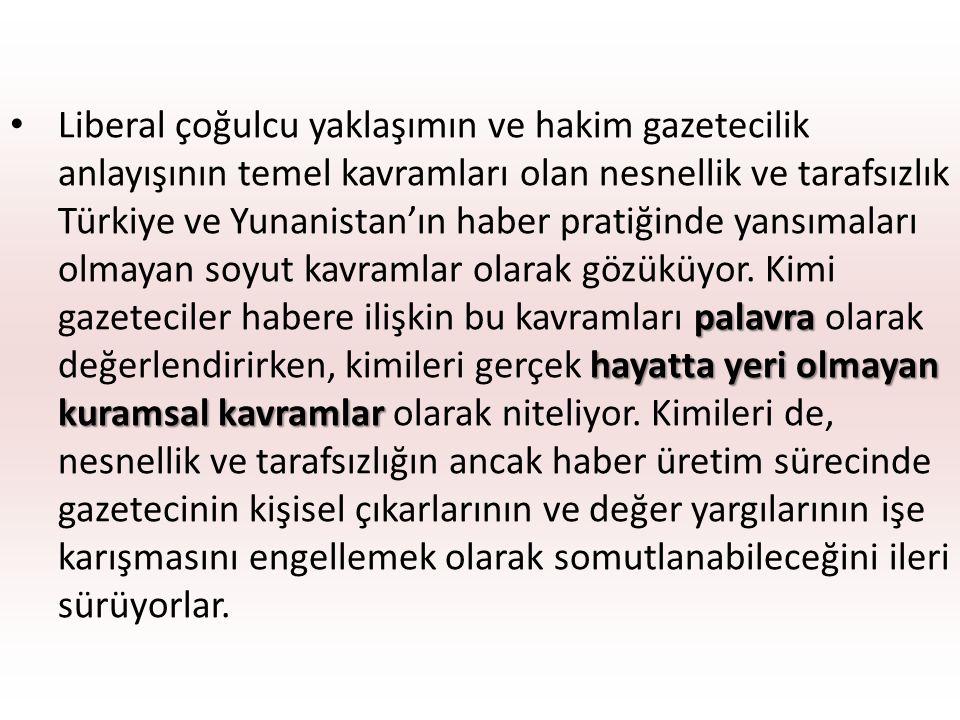 palavra hayatta yeri olmayan kuramsal kavramlar Liberal çoğulcu yaklaşımın ve hakim gazetecilik anlayışının temel kavramları olan nesnellik ve tarafsızlık Türkiye ve Yunanistan'ın haber pratiğinde yansımaları olmayan soyut kavramlar olarak gözüküyor.