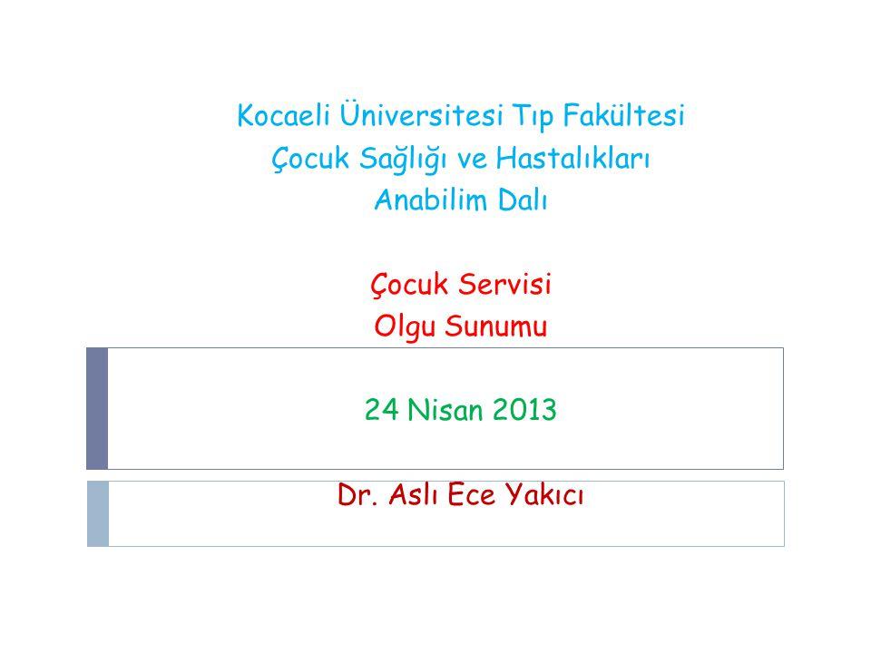 Kocaeli Üniversitesi Tıp Fakültesi Çocuk Sağlığı ve Hastalıkları Anabilim Dalı Çocuk Servisi Olgu Sunumu 24 Nisan 2013 Dr.