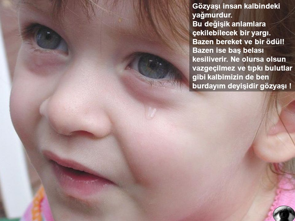 Gözyaşı insan kalbindeki yağmurdur.Bu değişik anlamlara çekilebilecek bir yargı.