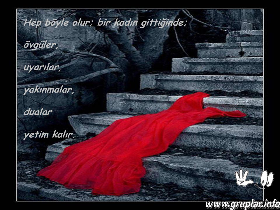 Hep böyle olur; bir kadın gittiğinde; övgüler, uyarılar, yakınmalar, dualar yetim kalır.