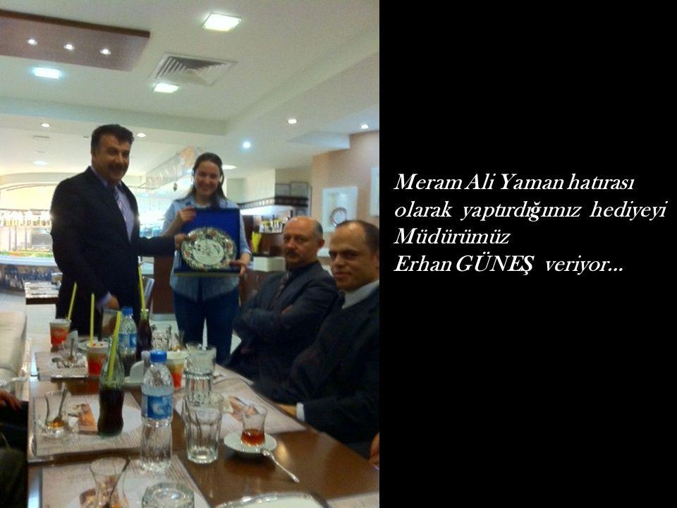 Meram Ali Yaman hatırası olarak yaptırdı ğ ımız hediyeyi Müdürümüz Erhan GÜNE Ş veriyor…