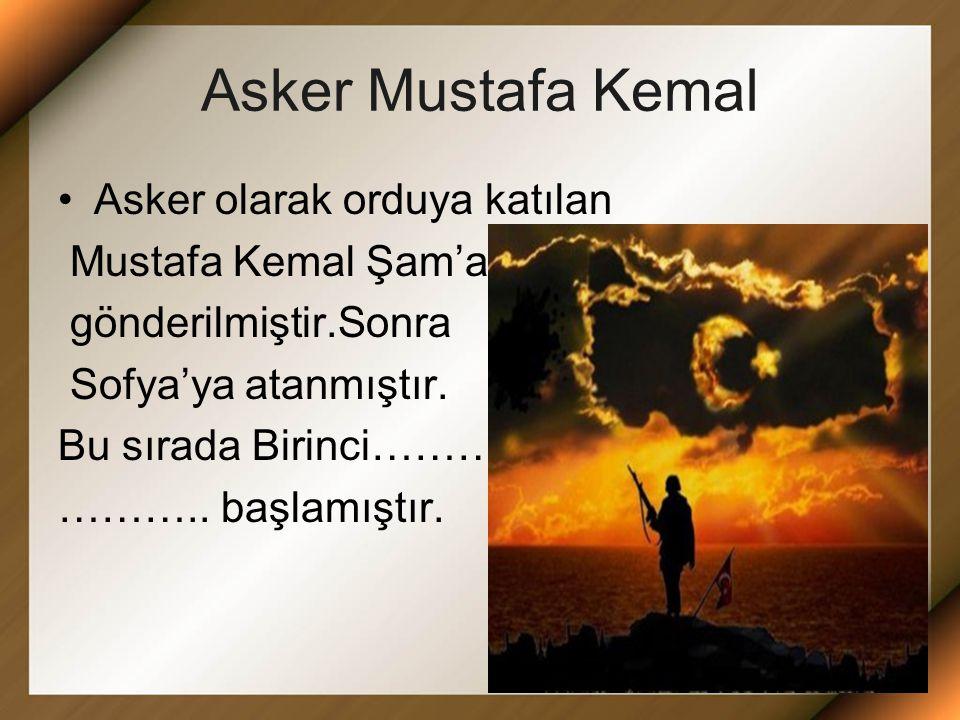 Asker Mustafa Kemal Asker olarak orduya katılan Mustafa Kemal Şam'a gönderilmiştir.Sonra Sofya'ya atanmıştır.