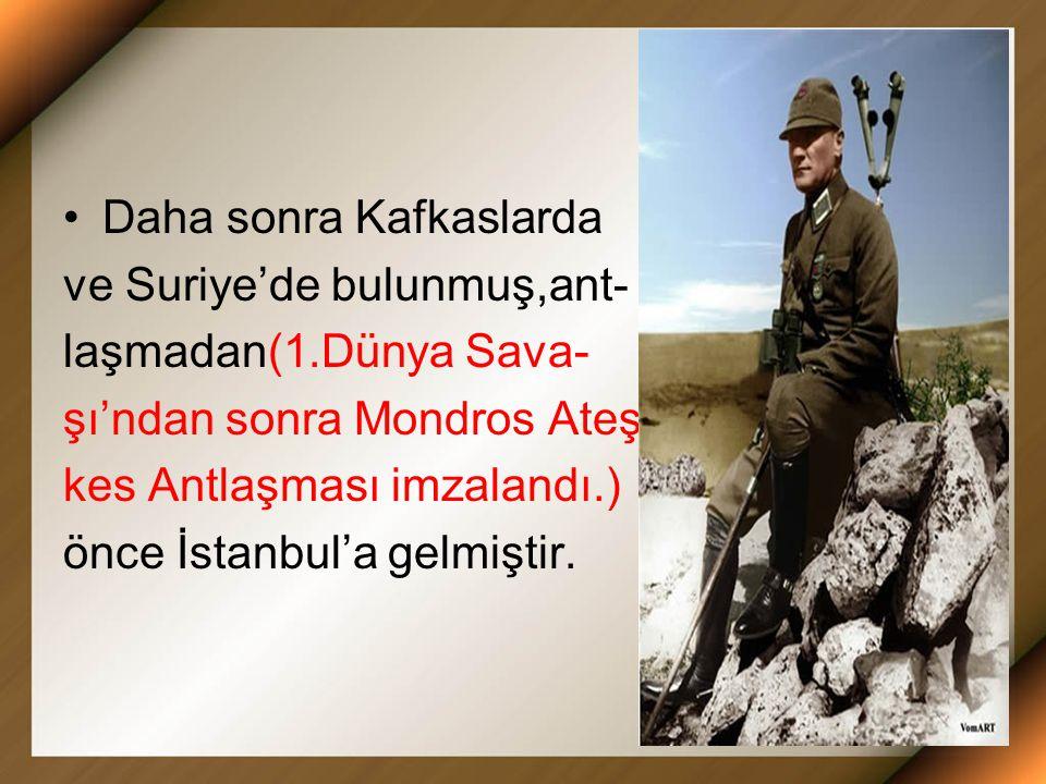 Daha sonra Kafkaslarda ve Suriye'de bulunmuş,ant- laşmadan(1.Dünya Sava- şı'ndan sonra Mondros Ateş- kes Antlaşması imzalandı.) önce İstanbul'a gelmiştir.