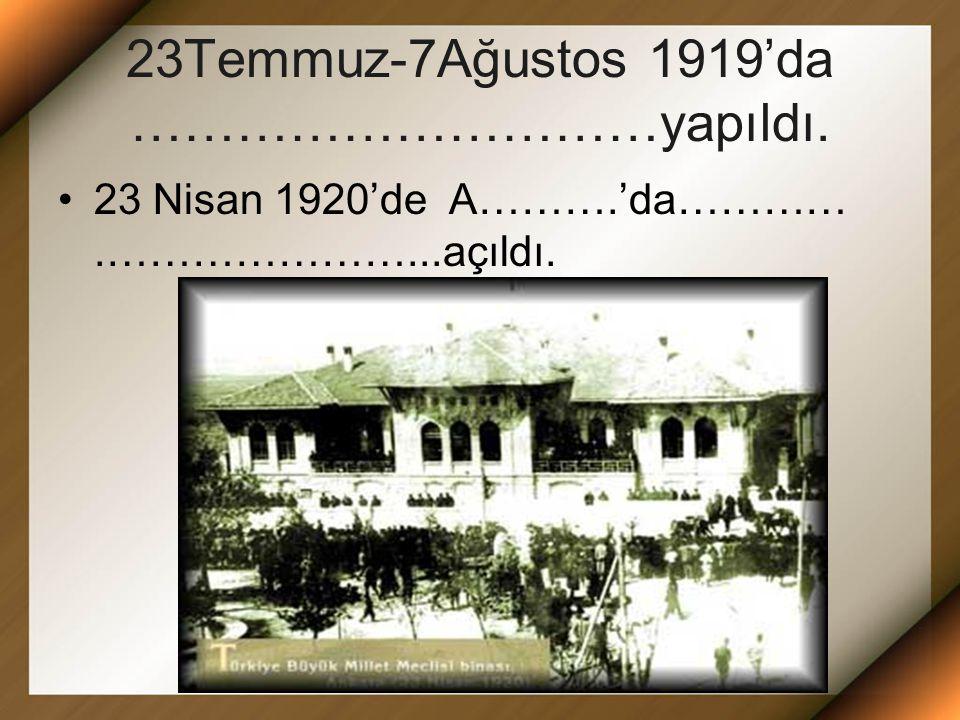 23Temmuz-7Ağustos 1919'da …………………………yapıldı. 23 Nisan 1920'de A……….'da………….…………………...açıldı.
