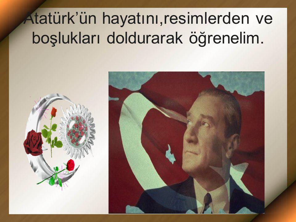 Atatürk'ün hayatını,resimlerden ve boşlukları doldurarak öğrenelim.