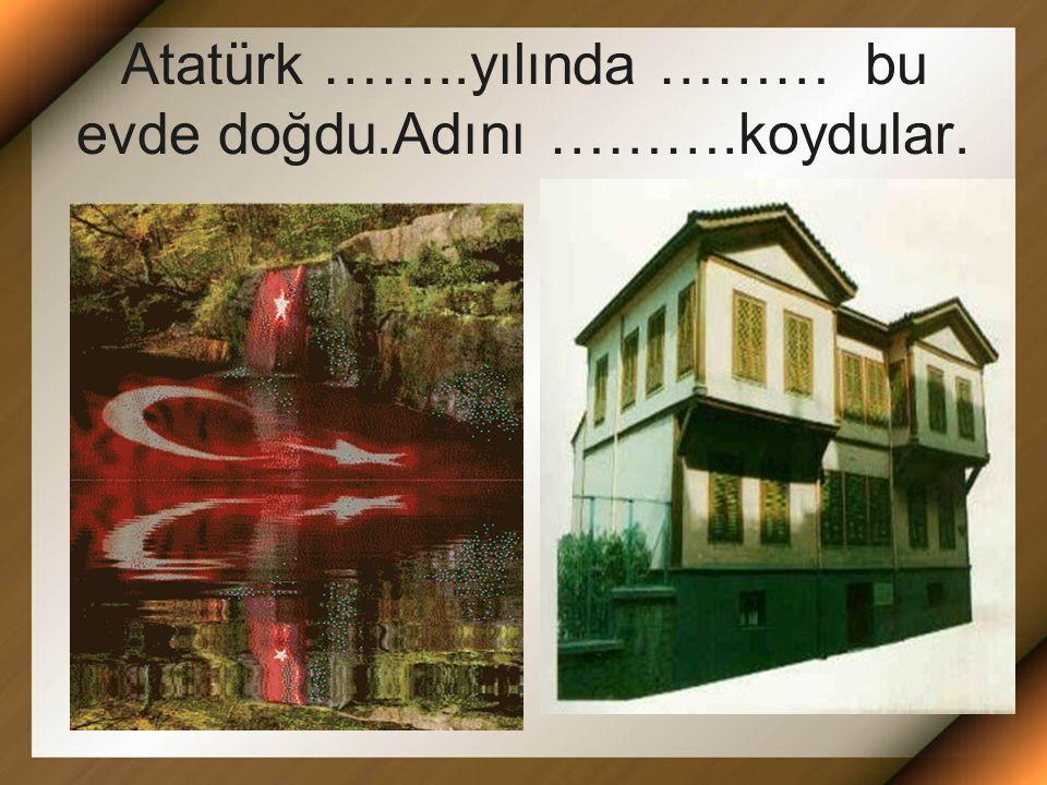 Atatürk ……..yılında ……… bu evde doğdu.Adını ……….koydular.