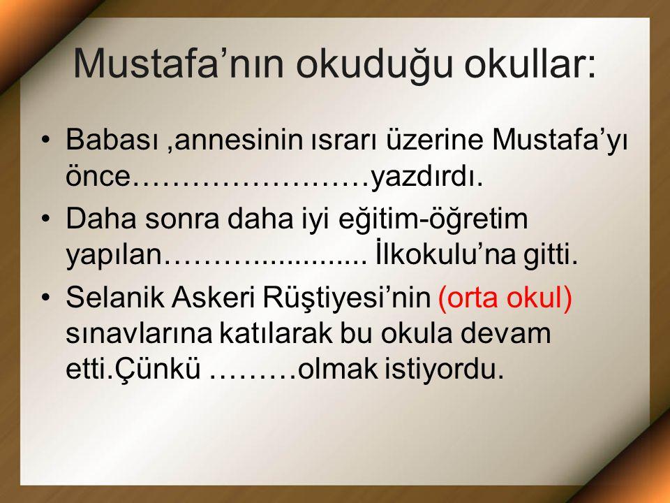 Mustafa'nın okuduğu okullar: Babası,annesinin ısrarı üzerine Mustafa'yı önce……………………yazdırdı.