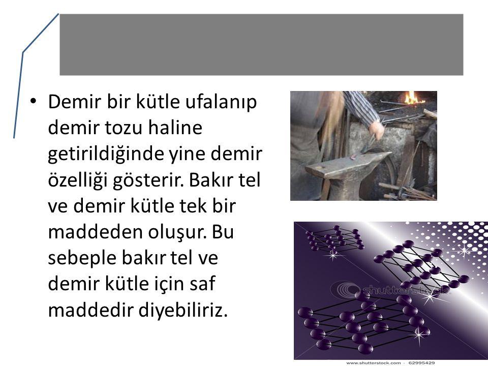 Demir bir kütle ufalanıp demir tozu haline getirildiğinde yine demir özelliği gösterir.