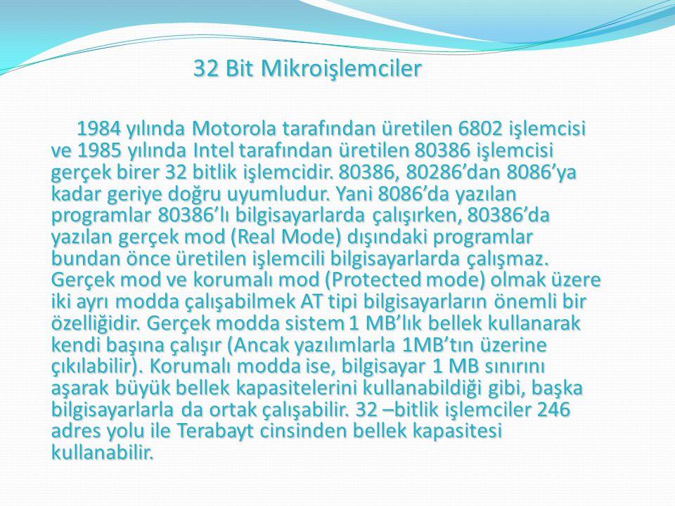 32 Bit Mikroişlemciler 32 Bit Mikroişlemciler 1984 yılında Motorola tarafından üretilen 6802 işlemcisi ve 1985 yılında Intel tarafından üretilen 80386 işlemcisi gerçek birer 32 bitlik işlemcidir.