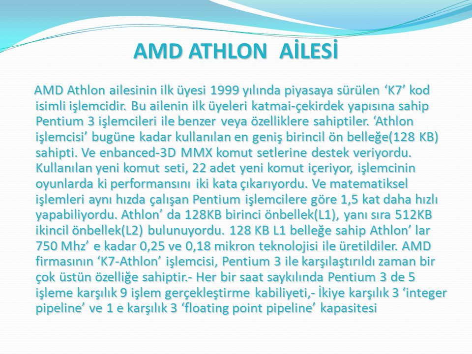 AMD ATHLON AİLESİ AMD Athlon ailesinin ilk üyesi 1999 yılında piyasaya sürülen 'K7' kod isimli işlemcidir.