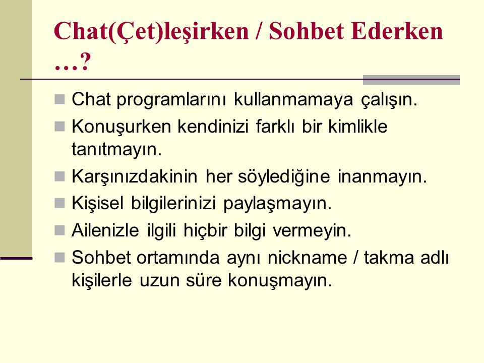 Chat(Çet)leşirken / Sohbet Ederken …? Chat programlarını kullanmamaya çalışın. Konuşurken kendinizi farklı bir kimlikle tanıtmayın. Karşınızdakinin he
